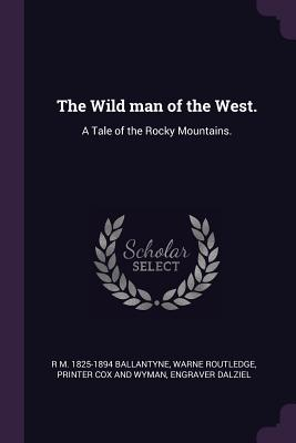 The Wild Man of the West.: A Tale of the Rocky Mountains. - Ballantyne, R M 1825-1894, and Routledge, Warne, and Cox and Wyman, Printer