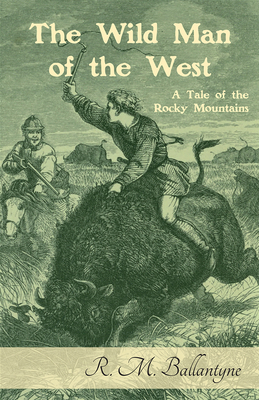 The Wild Man of the West: A Tale of the Rocky Mountains - Ballantyne, R M