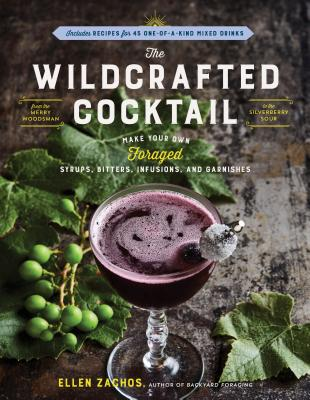 The Wildcrafted Cocktail: Make Your Own Foraged Syrups, Bitters, Infusions, and Garnishes; Includes Recipes for 45 One-Of-A-Kind Mixed Drinks - Zachos, Ellen