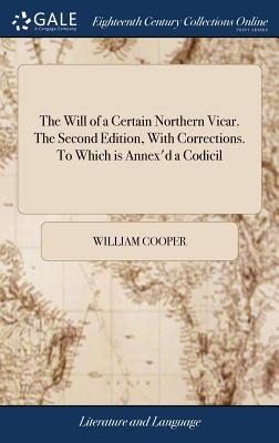 The Will of a Certain Northern Vicar. the Second Edition, with Corrections. to Which Is Annex'd a Codicil - Cooper, William