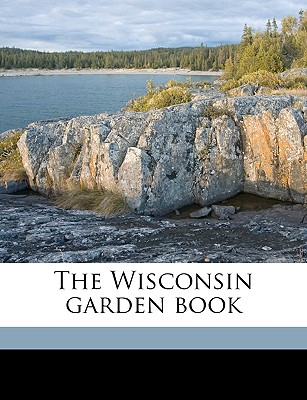 The Wisconsin Garden Book - Cranefield, Frederic, and Wisconsin State Horticultural Society (Creator)