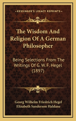 The Wisdom and Religion of a German Philosopher, Being Selections from the Writings of G.W.F. Hegel; - Hegel, Georg Wilhelm Friedrich (Creator)