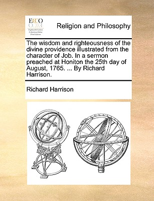 The Wisdom and Righteousness of the Divine Providence Illustrated from the Character of Job. in a Sermon Preached at Honiton the 25th Day of August, 1765. ... by Richard Harrison. - Harrison, Richard, M.D.