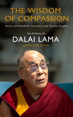 The Wisdom of Compassion: Stories of Remarkable Encounters and Timeless Insights - His Holiness Tenzin Gyatso The Dalai Lama, and Chan, Victor