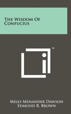 The Wisdom of Confucius - Confucius, and Dawson, Miles Menander (Editor), and Brown, Edmund R (Editor)