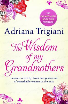 The Wisdom of My Grandmothers: Lessons to live by, from one generation of remarkable women to the next - Trigiani, Adriana