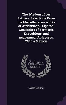 The Wisdom of Our Fathers. Selections from the Miscellaneous Works of Archbishop Leighton; Consisting of Sermons, Expositions, and Academical Addresses. with a Memoir - Leighton, Robert, Dr.