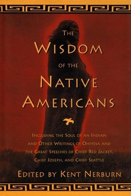 The Wisdom of the Native Americans: Including the Soul of an Indian and Other Writings of Ohiyesa and the Great Speeches of Red Jacket, Chief Joseph, and Chief Seattle - Nerburn, Kent (Editor)
