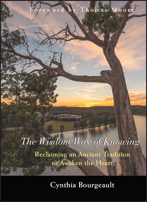 The Wisdom Way of Knowing: Reclaiming an Ancient Tradition to Awaken the Heart - Bourgeault, Cynthia, Rev.
