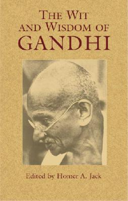 The Wit and Wisdom of Gandhi - Gandhi, Mohandas, and Jack, Homer A (Editor)