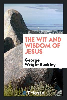 The Wit and Wisdom of Jesus - Buckley, George Wright