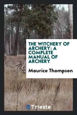 The Witchery of Archery: A Complete Manual of Archery - Thompson, Maurice