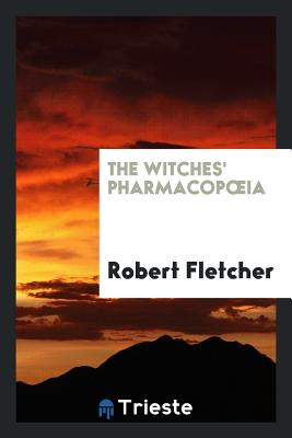 The Witches' Pharmacopoeia - Fletcher, Robert, MD, Msc