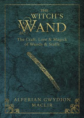 The Witch's Wand: The Craft, Lore, and Magick of Wands & Staffs - MacLir, Alferian Gwydion