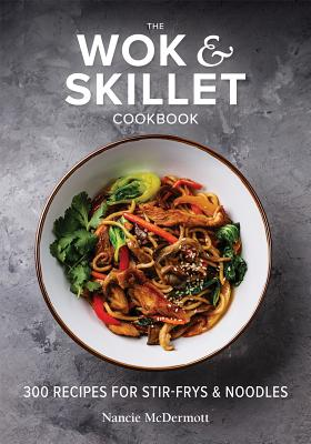 The Wok and Skillet Cookbook: 300 Recipes for Stir-Frys and Noodles - McDermott, Nancie