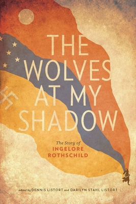 The Wolves at My Shadow: The Story of Ingelore Rothschild - Rothschild, Ingelore, and Listort, Darilyn Stahl (Editor), and Listort, Dennis (Editor)
