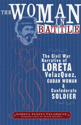 The Woman in Battle: The Civil War Narrative of Loreta Janeta Velazques, Cuban Woman and Confederate Soldier - Velazquez, Loreta Janeta