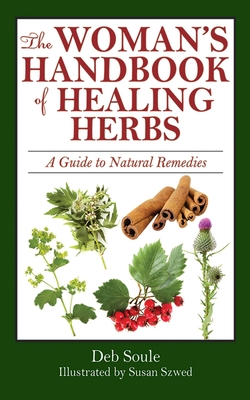 The Woman?s Handbook of Healing Herbs: A Guide to Natural Remedies - Soule, Deb, and Szwed, Susan (Photographer)