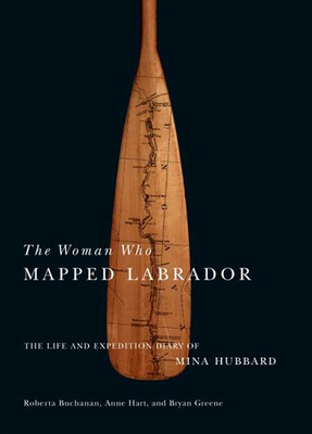 The Woman Who Mapped Labrador: The Life and Expedition Diary of Mina Hubbard - Hubbard, Mina Benson, and Buchanan, Roberta, and Hart, Anne