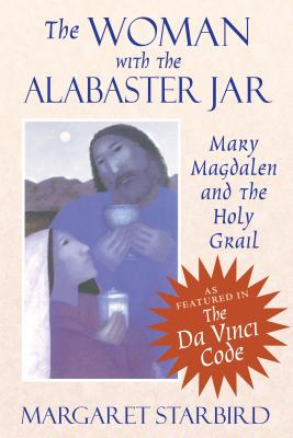The Woman with the Alabaster Jar: Mary Magdalen and the Holy Grail - Starbird, Margaret