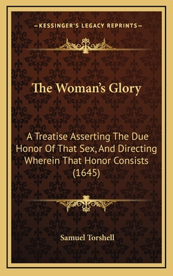 The Woman's Glory: A Treatise Asserting the Due Honor of That Sex, and Directing Wherein That Honor Consists (1645) - Torshell, Samuel