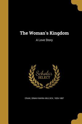 The Woman's Kingdom: A Love Story - Craik, Dinah Maria Mulock 1826-1887 (Creator)