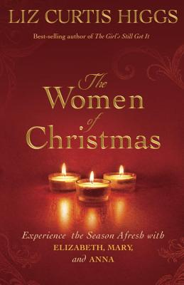 The Women of Christmas: Experience the Season Afresh with Elizabeth, Mary, and Anna - Higgs, Liz Curtis