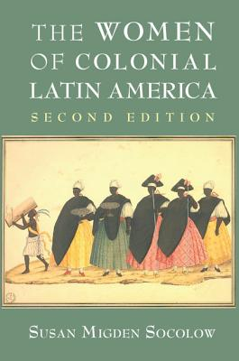 The Women of Colonial Latin America - Socolow, Susan Migden