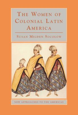 The Women of Colonial Latin America - Socolow, Susan Migden, and Schwartz, Stuart (Series edited by)