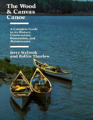 The Wood and Canvas Canoe: And Maintenance - Stelmok, Jerry, and Thurlow, Rollin