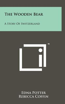The Wooden Bear: A Story of Switzerland - Potter, Edna, and Coffin, Rebecca (Editor), and Hughes, Avah W (Editor)