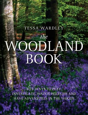 The Woodland Book: 101 ways to play, investigate, watch wildlife and have adventures in the woods - Wardley, Tessa
