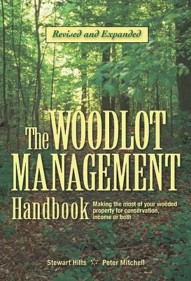 The Woodlot Management Handbook: Making the Most of Your Wooded Property for Conservation, Income or Both - Hilts, Stewart, and Mitchell, Peter, FSA