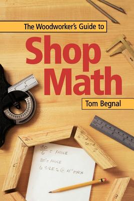 The Woodworker's Guide to Shop Math - Begnal, Tom