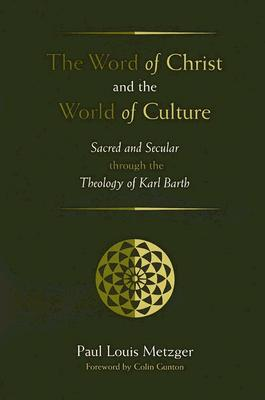 The Word of Christ and the World of Culture: Sacred and Secular Through the Theology of Karl Barth - Metzger, Paul Louis