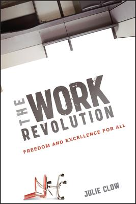 The Work Revolution: Freedom and Excellence for All - Clow, Julie