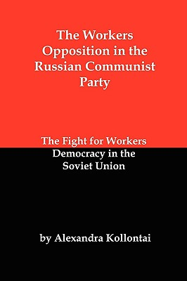 The Workers Opposition in the Russian Communist Party: The Fight for Workers Democracy in the Soviet Union - Kollontai, A, and Kollontai, Alexandra