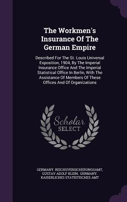 The Workmen's Insurance of the German Empire: Described for the St. Louis Universal Exposition, 1904, by the Imperial Insurance Office and the Imperial Statistical Office in Berlin, with the Assistance of Members of These Offices and of Organizations - Reichsversicherungsamt, Germany, and Gustav Adolf Klein (Creator), and Germany Kaiserliches Statistisches Amt (Creator)