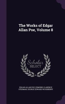 The Works of Edgar Allan Poe, Volume 8 - Poe, Edgar Allan, and Stedman, Edmund Clarence, and Woodberry, George Edward