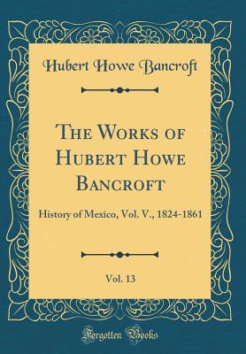The Works of Hubert Howe Bancroft, Vol. 13: History of Mexico, Vol. V., 1824-1861 (Classic Reprint) - Bancroft, Hubert Howe