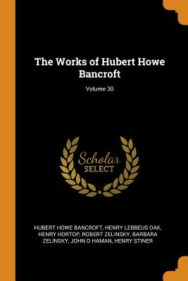 The Works of Hubert Howe Bancroft; Volume 30 - Bancroft, Hubert Howe, and Oak, Henry Lebbeus, and Hortop, Henry