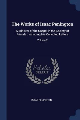 The Works of Isaac Penington: A Minister of the Gospel in the Society of Friends: Including His Collected Letters; Volume 2 - Penington, Isaac