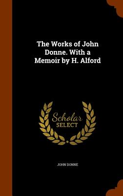 The Works of John Donne. with a Memoir by H. Alford - Donne, John