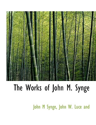 The Works of John M. Synge - Synge, J M, and John W Luce & Co (Creator), and John W Luce and (Creator)