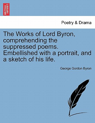The Works of Lord Byron, Comprehending the Suppressed Poems. Embellished with a Portrait, and a Sketch of His Life. - Byron, George Gordon, Lord