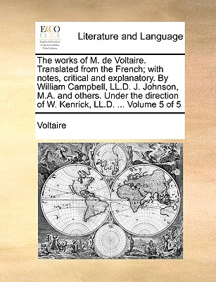 The Works of M. de Voltaire. Translated from the French; With Notes, Critical and Explanatory. by William Campbell, LL.D. J. Johnson, M.A. and Others. Under the Direction of W. Kenrick, LL.D. ... Volume 1 of 5 - Voltaire