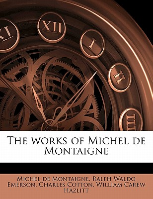 The Works of Michel de Montaigne - Montaigne, Michel, and Emerson, Ralph Waldo, and Cotton, Charles