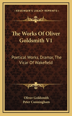 The Works of Oliver Goldsmith V1: Poetical Works, Dramar, the Vicar of Wakefield - Goldsmith, Oliver, and Cunningham, Peter (Editor)