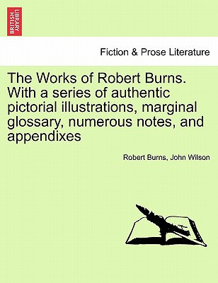 The Works of Robert Burns. with a Series of Authentic Pictorial Illustrations, Marginal Glossary, Numerous Notes, and Appendixes - Burns, Robert, and Wilson, John