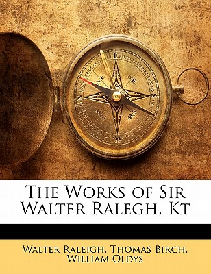 The Works of Sir Walter Ralegh, Kt - Birch, Thomas, and Raleigh, Walter, Sir, and Oldys, William